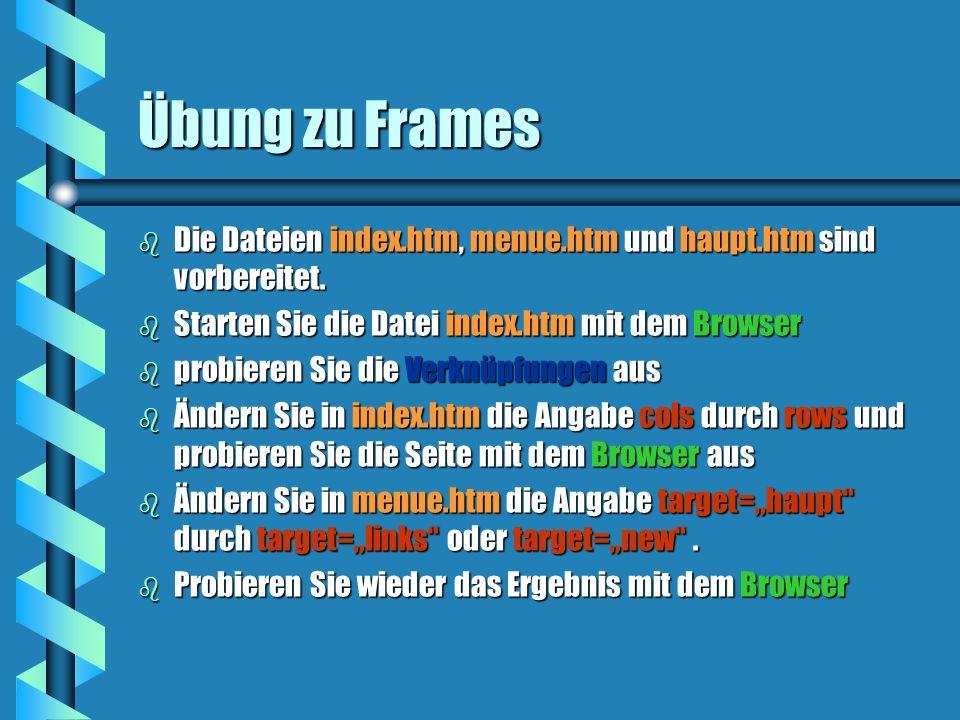 Übung zu Frames b Die Dateien index.htm, menue.htm und haupt.htm sind vorbereitet. b Starten Sie die Datei index.htm mit dem Browser b probieren Sie d