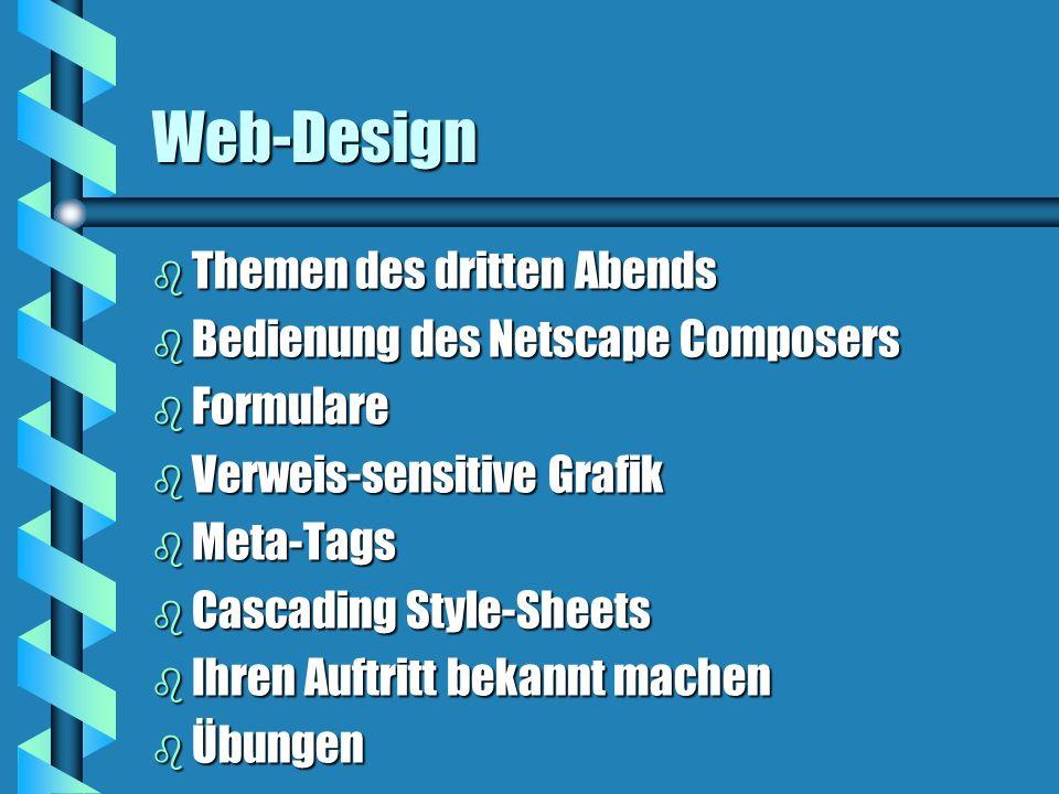 Web-Design b Themen des dritten Abends b Bedienung des Netscape Composers b Formulare b Verweis-sensitive Grafik b Meta-Tags b Cascading Style-Sheets b Ihren Auftritt bekannt machen b Übungen