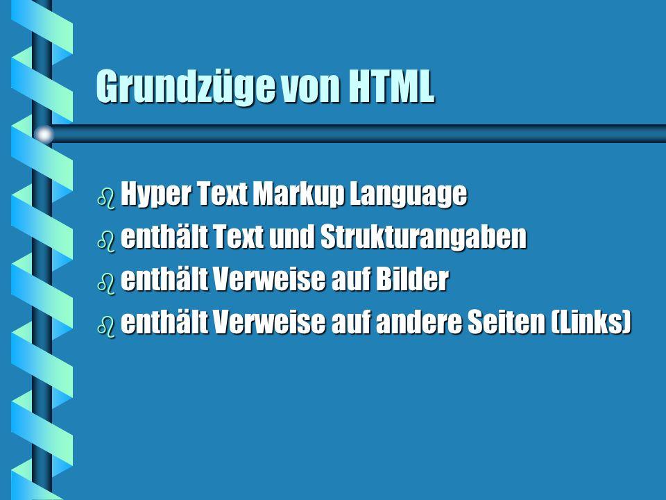 Grundzüge von HTML b Hyper Text Markup Language b enthält Text und Strukturangaben b enthält Verweise auf Bilder b enthält Verweise auf andere Seiten (Links)