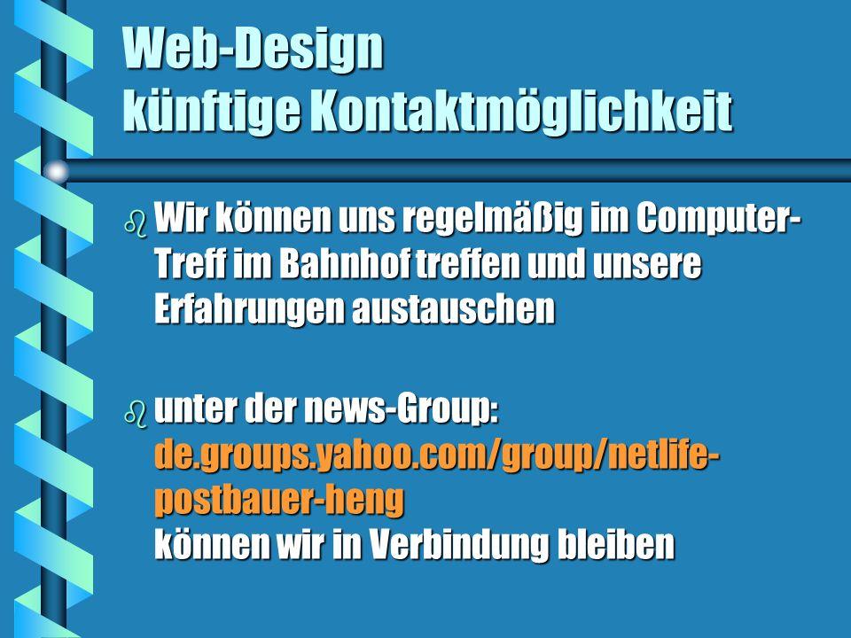 Web-Design künftige Kontaktmöglichkeit b Wir können uns regelmäßig im Computer- Treff im Bahnhof treffen und unsere Erfahrungen austauschen b unter der news-Group: de.groups.yahoo.com/group/netlife- postbauer-heng können wir in Verbindung bleiben