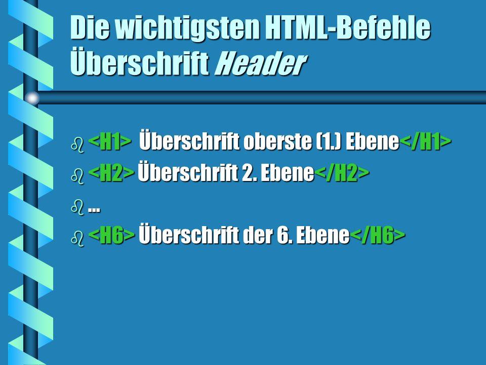 Die wichtigsten HTML-Befehle Überschrift Header b Überschrift oberste (1.) Ebene b Überschrift oberste (1.) Ebene b Überschrift 2. Ebene b Überschrift