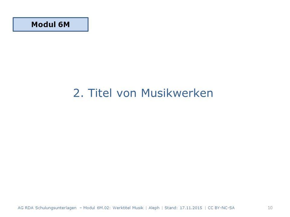 2. Titel von Musikwerken Modul 6M 10 AG RDA Schulungsunterlagen – Modul 6M.02: Werktitel Musik | Aleph | Stand: 17.11.2015 | CC BY-NC-SA