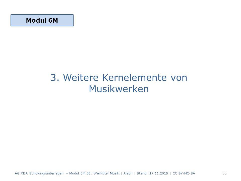3. Weitere Kernelemente von Musikwerken Modul 6M 36 AG RDA Schulungsunterlagen – Modul 6M.02: Werktitel Musik | Aleph | Stand: 17.11.2015 | CC BY-NC-S
