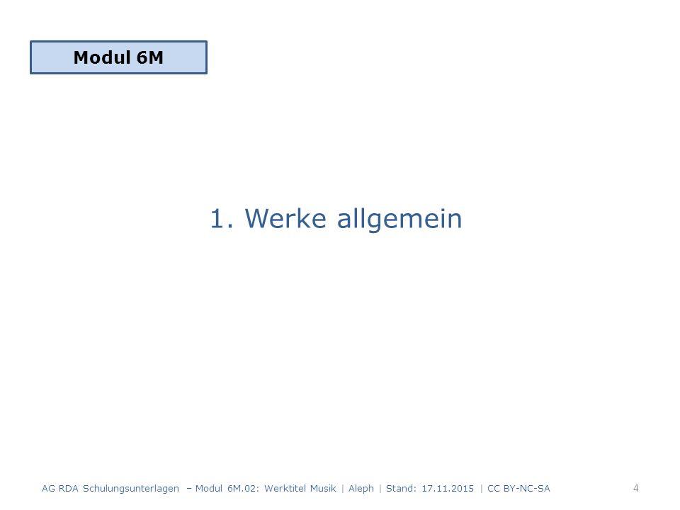 1. Werke allgemein Modul 6M 4 AG RDA Schulungsunterlagen – Modul 6M.02: Werktitel Musik | Aleph | Stand: 17.11.2015 | CC BY-NC-SA