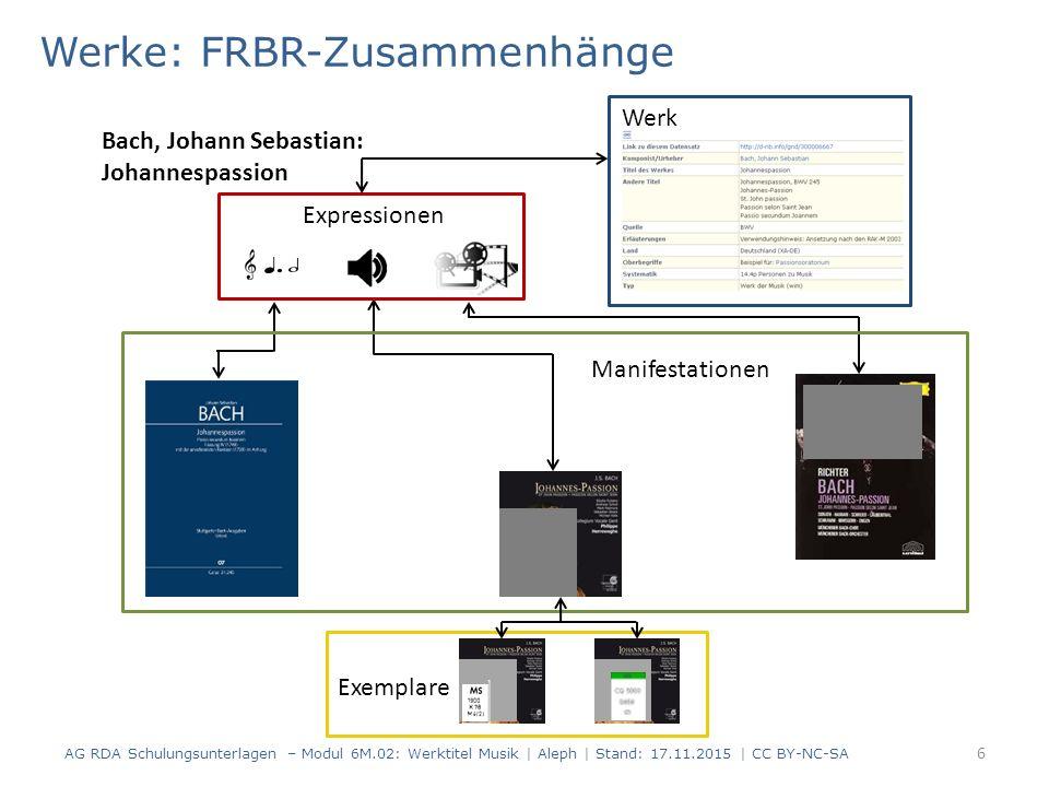 Werke: FRBR-Zusammenhänge 6 AG RDA Schulungsunterlagen – Modul 6M.02: Werktitel Musik | Aleph | Stand: 17.11.2015 | CC BY-NC-SA Manifestationen Bach,