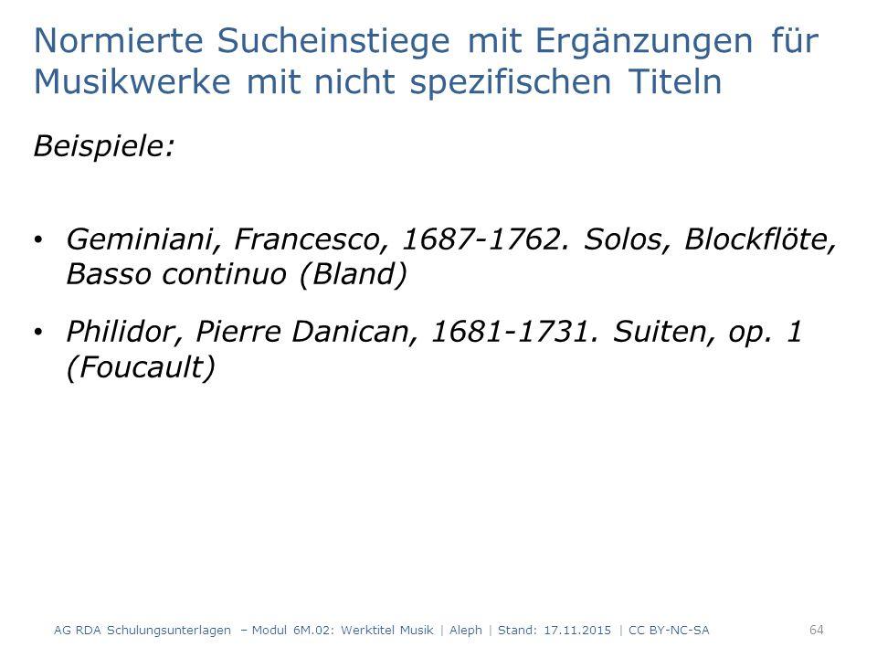 Normierte Sucheinstiege mit Ergänzungen für Musikwerke mit nicht spezifischen Titeln Beispiele: Geminiani, Francesco, 1687-1762. Solos, Blockflöte, Ba