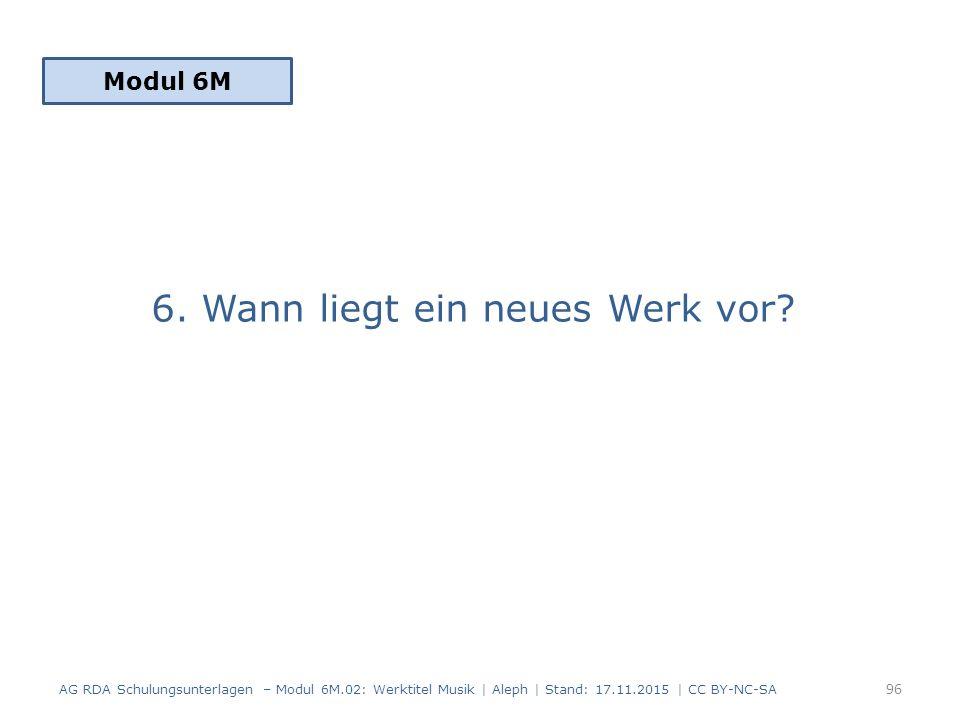 6. Wann liegt ein neues Werk vor? Modul 6M 96 AG RDA Schulungsunterlagen – Modul 6M.02: Werktitel Musik | Aleph | Stand: 17.11.2015 | CC BY-NC-SA