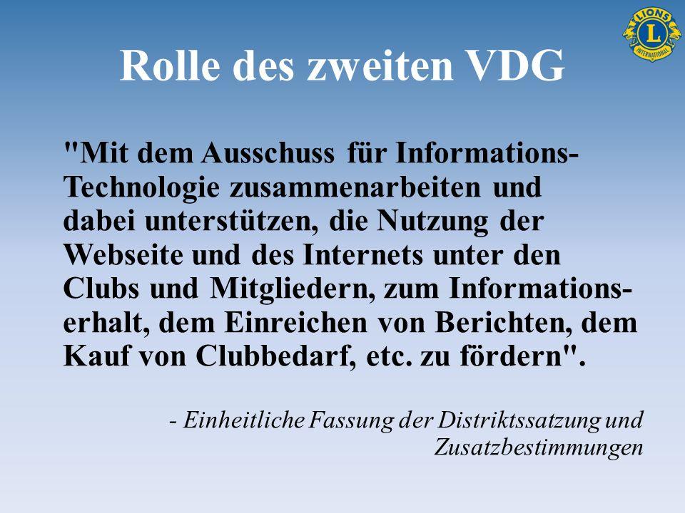 Rolle des zweiten VDG Mit dem Ausschuss für Informations- Technologie zusammenarbeiten und dabei unterstützen, die Nutzung der Webseite und des Internets unter den Clubs und Mitgliedern, zum Informations- erhalt, dem Einreichen von Berichten, dem Kauf von Clubbedarf, etc.