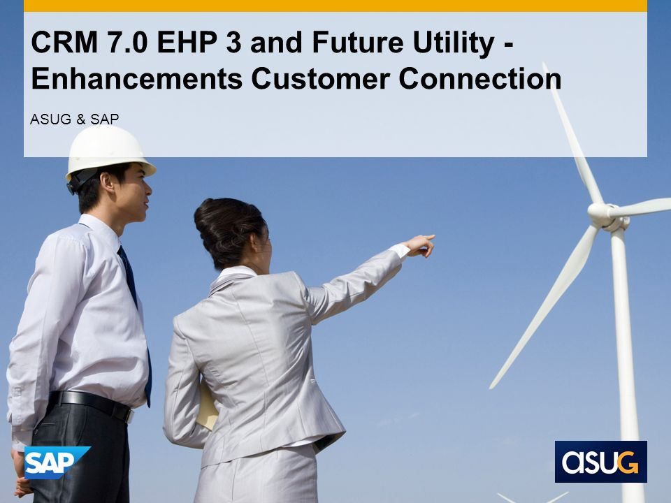 CRM 7.0 EHP 3 and Future Utility - Enhancements Customer Connection ASUG & SAP