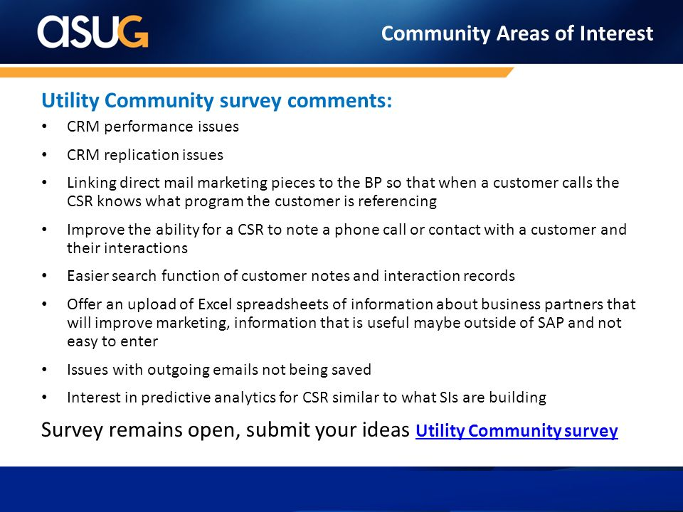 Community Areas of Interest Utility Community survey comments: CRM performance issues CRM replication issues Linking direct mail marketing pieces to the BP so that when a customer calls the CSR knows what program the customer is referencing Improve the ability for a CSR to note a phone call or contact with a customer and their interactions Easier search function of customer notes and interaction records Offer an upload of Excel spreadsheets of information about business partners that will improve marketing, information that is useful maybe outside of SAP and not easy to enter Issues with outgoing emails not being saved Interest in predictive analytics for CSR similar to what SIs are building Survey remains open, submit your ideas Utility Community survey Utility Community survey