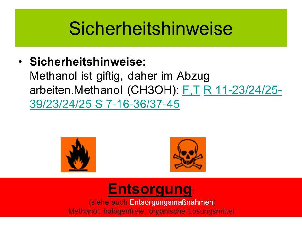 Sicherheitshinweise Sicherheitshinweise: Methanol ist giftig, daher im Abzug arbeiten.Methanol (CH3OH): F,T R 11-23/24/25- 39/23/24/25 S 7-16-36/37-45