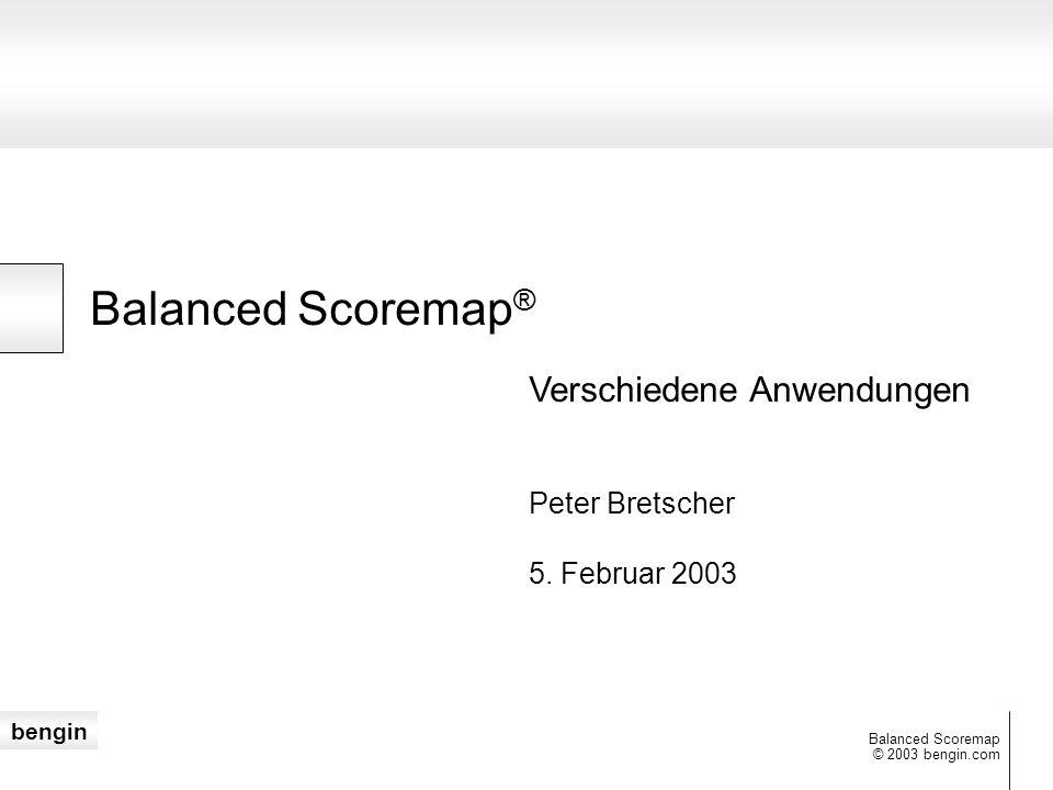 bengin © 2003 bengin.com Balanced Scoremap Balanced Scoremap ® Peter Bretscher 5. Februar 2003 Verschiedene Anwendungen
