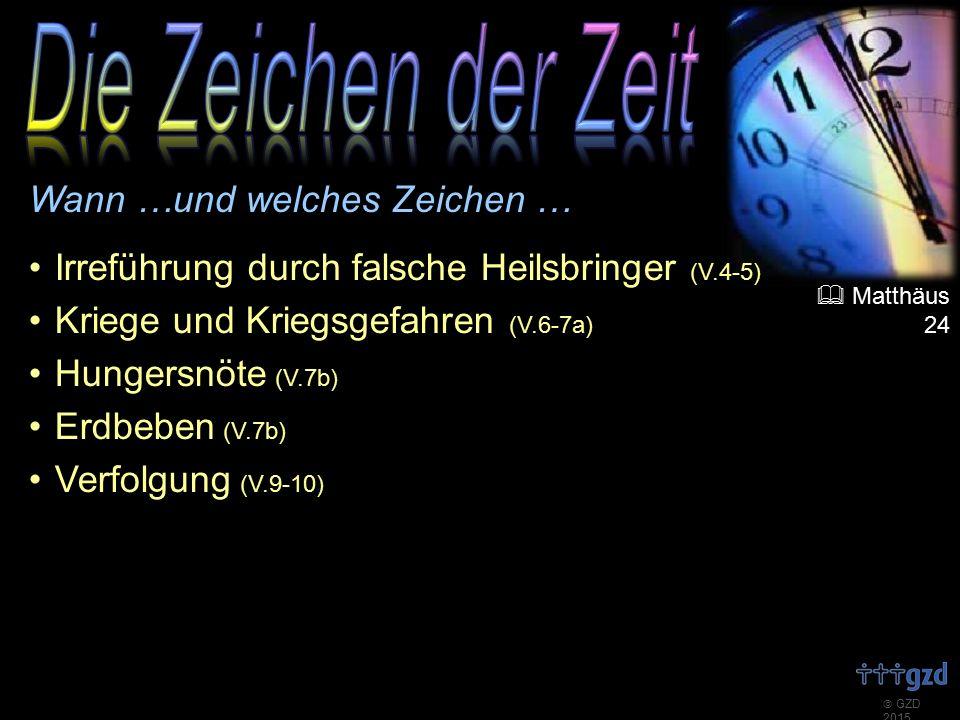  GZD 2015 Wann …und welches Zeichen … Irreführung durch falsche Heilsbringer (V.4-5) Kriege und Kriegsgefahren (V.6-7a) Hungersnöte (V.7b) Erdbeben (V.7b) Verfolgung (V.9-10)  Matthäus 24
