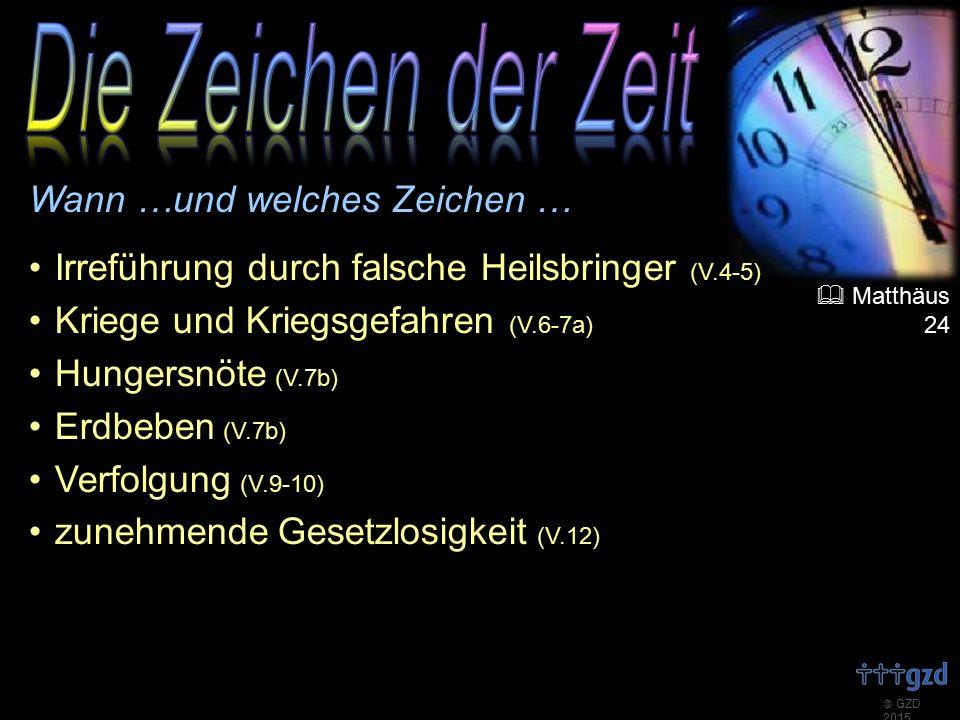  GZD 2015 Wann …und welches Zeichen … Irreführung durch falsche Heilsbringer (V.4-5) Kriege und Kriegsgefahren (V.6-7a) Hungersnöte (V.7b) Erdbeben (V.7b) Verfolgung (V.9-10) zunehmende Gesetzlosigkeit (V.12)  Matthäus 24