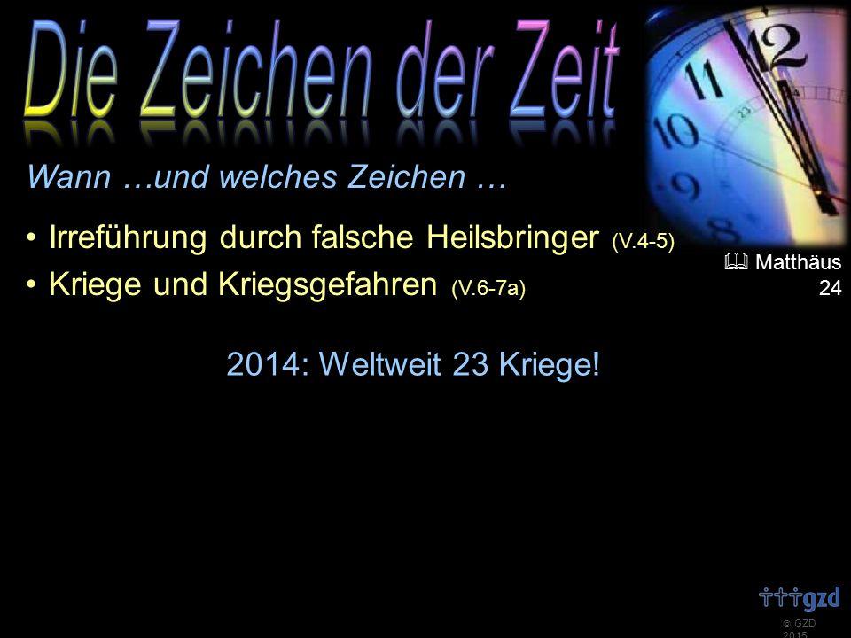  GZD 2015 Wann …und welches Zeichen … Irreführung durch falsche Heilsbringer (V.4-5) Kriege und Kriegsgefahren (V.6-7a) 2014: Weltweit 23 Kriege.