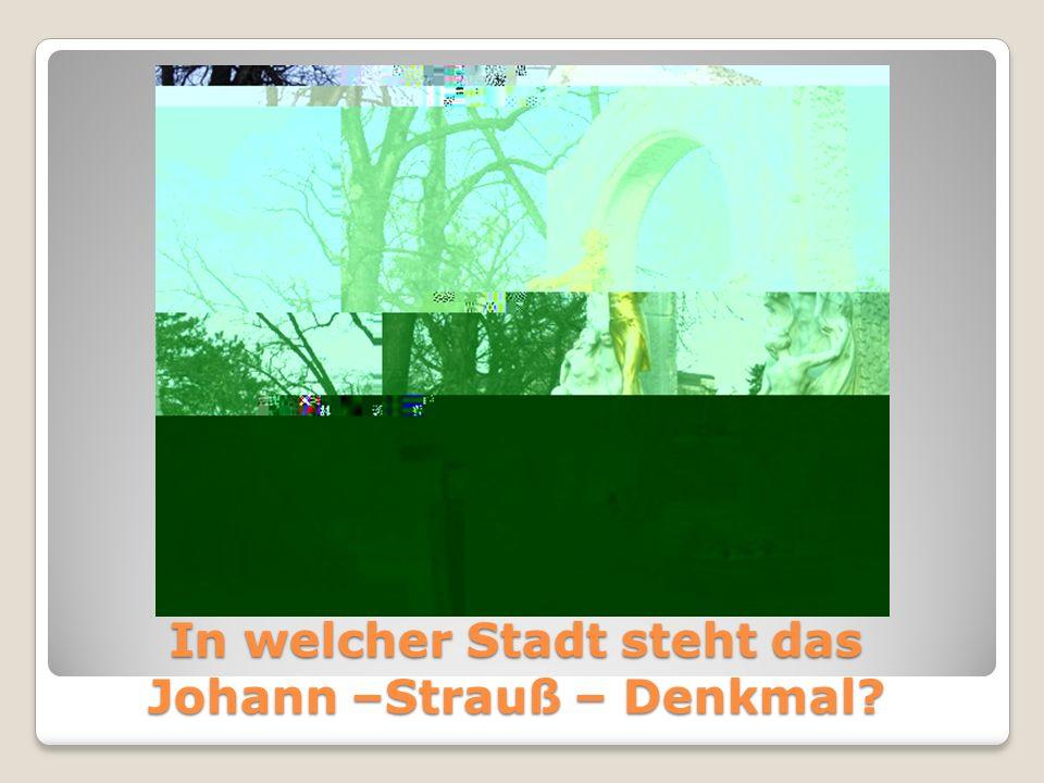 In welcher Stadt steht das Johann –Strauß – Denkmal?