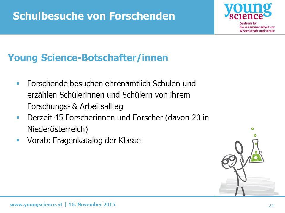 www.youngscience.at | 16. November 2015 Schulbesuche von Forschenden 24 Young Science-Botschafter/innen  Forschende besuchen ehrenamtlich Schulen und