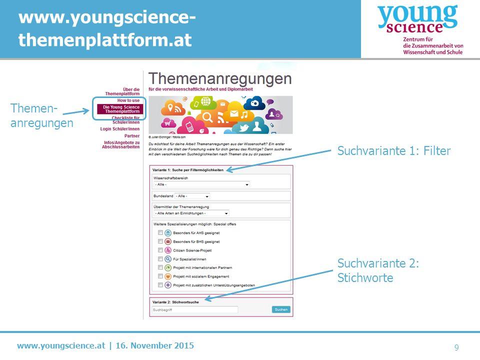 www.youngscience.at | 16. November 2015 www.youngscience- themenplattform.at 9 Suchvariante 1: Filter Suchvariante 2: Stichworte Themen- anregungen