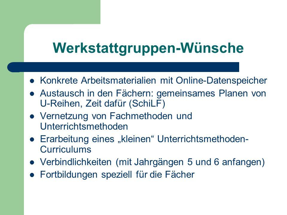 Werkstattgruppen-Wünsche Konkrete Arbeitsmaterialien mit Online-Datenspeicher Austausch in den Fächern: gemeinsames Planen von U-Reihen, Zeit dafür (S