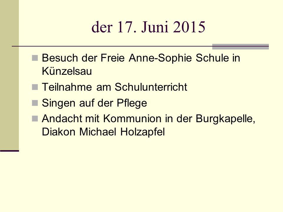 der 17. Juni 2015 Besuch der Freie Anne-Sophie Schule in Künzelsau Teilnahme am Schulunterricht Singen auf der Pflege Andacht mit Kommunion in der Bur