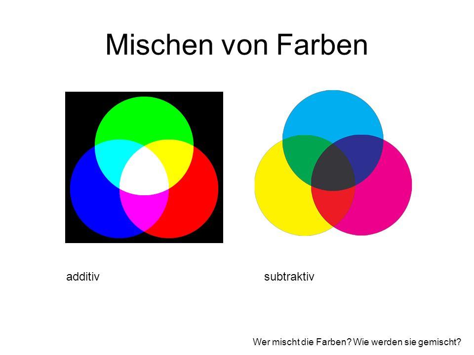 Mischen von Farben additivsubtraktiv Wer mischt die Farben? Wie werden sie gemischt?
