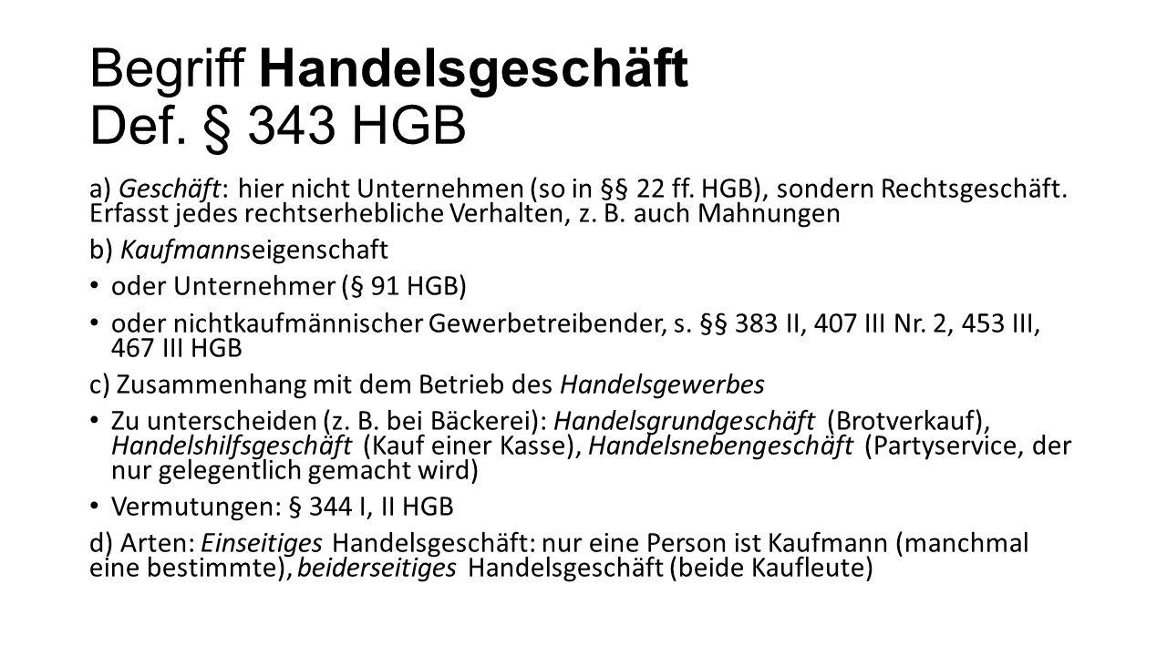 Begriff Handelsgeschäft Def. § 343 HGB a) Geschäft: hier nicht Unternehmen (so in §§ 22 ff. HGB), sondern Rechtsgeschäft. Erfasst jedes rechtserheblic