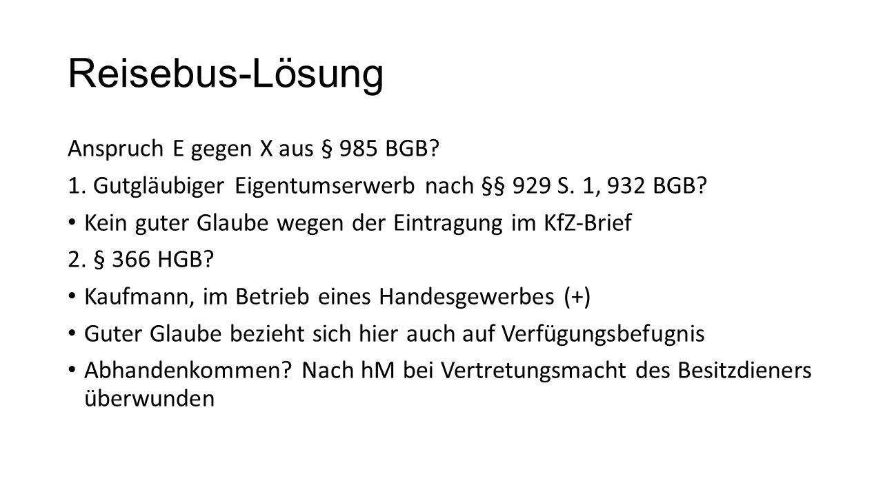 Reisebus-Lösung Anspruch E gegen X aus § 985 BGB? 1. Gutgläubiger Eigentumserwerb nach §§ 929 S. 1, 932 BGB? Kein guter Glaube wegen der Eintragung im