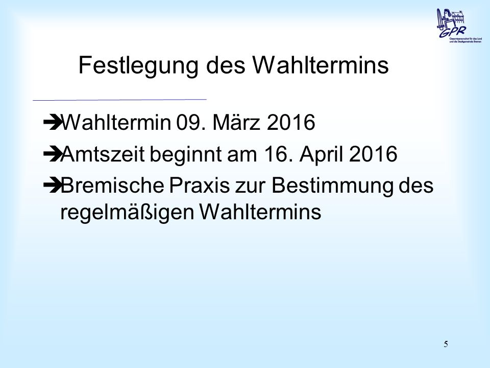 5 Festlegung des Wahltermins  Wahltermin 09. März 2016  Amtszeit beginnt am 16. April 2016  Bremische Praxis zur Bestimmung des regelmäßigen Wahlte