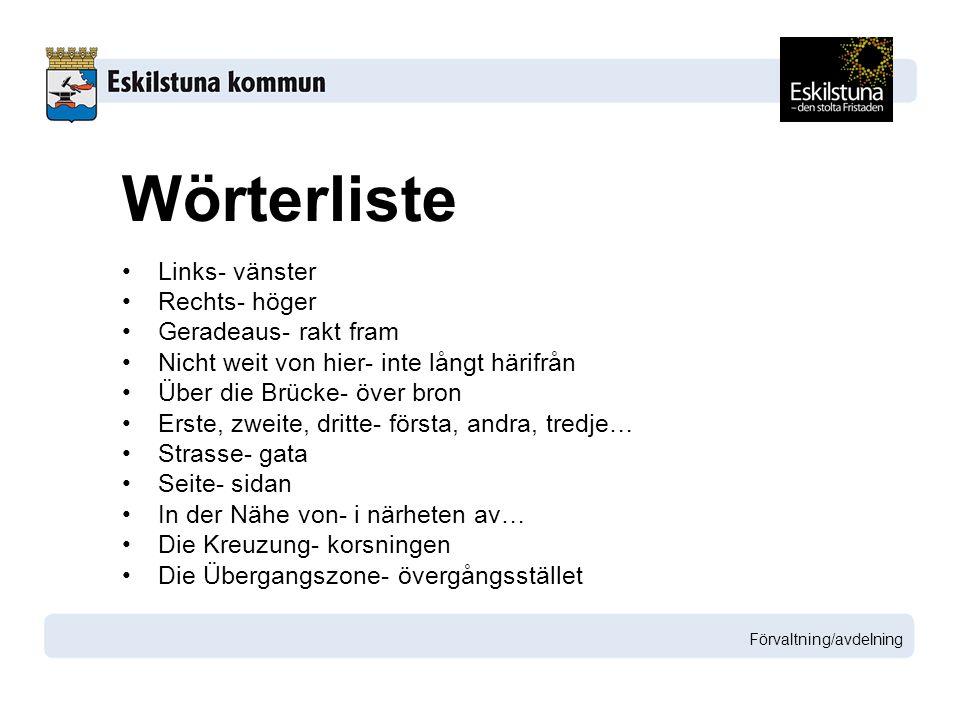 Links- vänster Rechts- höger Geradeaus- rakt fram Nicht weit von hier- inte långt härifrån Über die Brücke- över bron Erste, zweite, dritte- första, andra, tredje… Strasse- gata Seite- sidan In der Nähe von- i närheten av… Die Kreuzung- korsningen Die Übergangszone- övergångsstället Förvaltning/avdelning Wörterliste