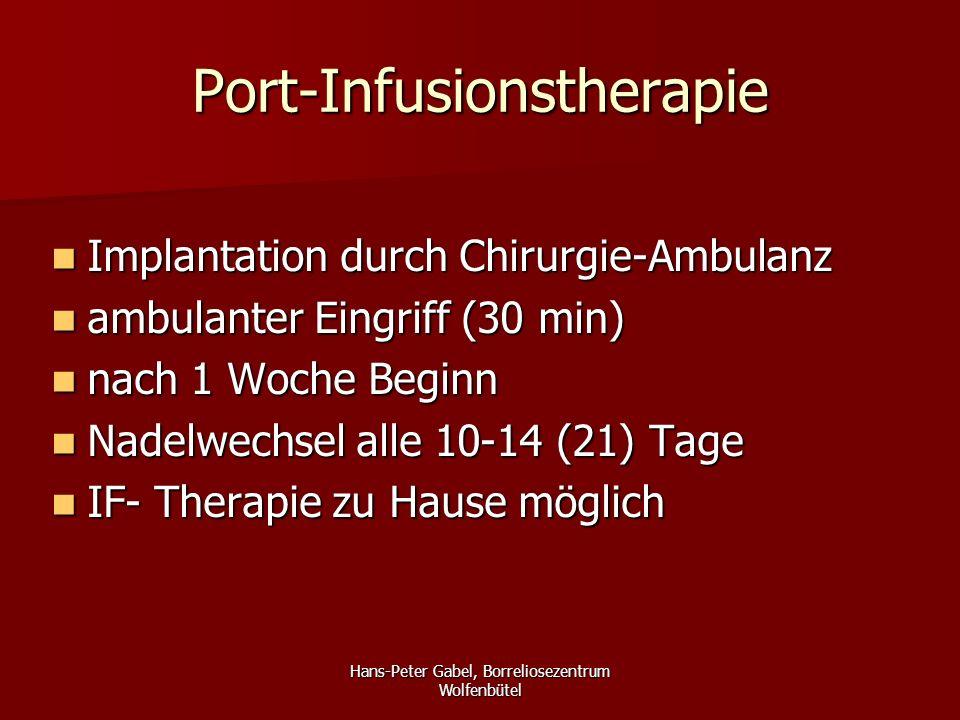 Hans-Peter Gabel, Borreliosezentrum Wolfenbütel Port-Infusionstherapie Implantation durch Chirurgie-Ambulanz Implantation durch Chirurgie-Ambulanz ambulanter Eingriff (30 min) ambulanter Eingriff (30 min) nach 1 Woche Beginn nach 1 Woche Beginn Nadelwechsel alle 10-14 (21) Tage Nadelwechsel alle 10-14 (21) Tage IF- Therapie zu Hause möglich IF- Therapie zu Hause möglich