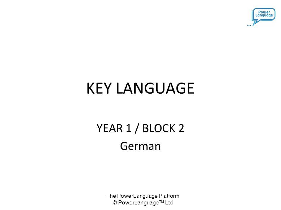 The PowerLanguage Platform © PowerLanguage™ Ltd KEY LANGUAGE YEAR 1 / BLOCK 2 German