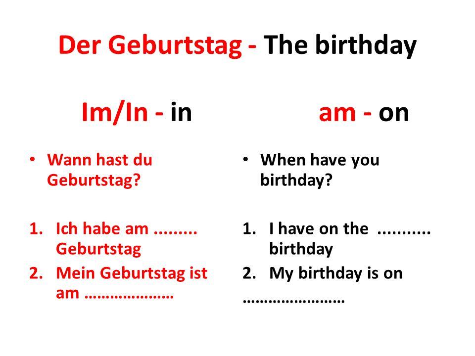 Der Geburtstag - The birthday Wann hast du Geburtstag? 1.Ich habe am......... Geburtstag 2.Mein Geburtstag ist am ………………… When have you birthday? 1.I