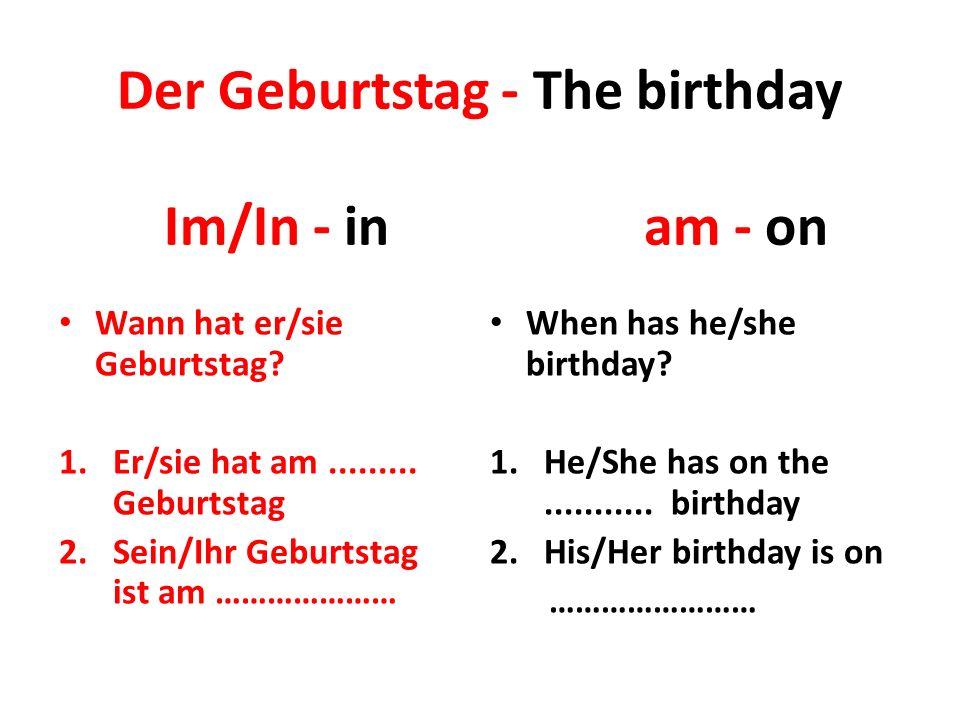 Der Geburtstag - The birthday Wann hat er/sie Geburtstag? 1.Er/sie hat am......... Geburtstag 2.Sein/Ihr Geburtstag ist am ………………… When has he/she bir