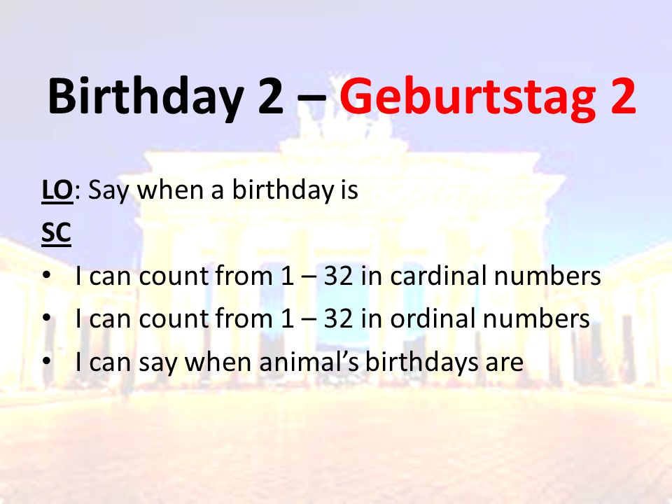 Birthday 2 – Geburtstag 2 LO: Say when a birthday is SC I can count from 1 – 32 in cardinal numbers I can count from 1 – 32 in ordinal numbers I can s