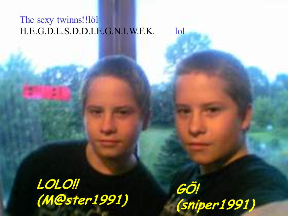 LOLO!! (M@ster1991) GÖ! (sniper1991) The sexy twinns!!löl H.E.G.D.L.S.D.D.I.E.G.N.I.W.F.K. lol
