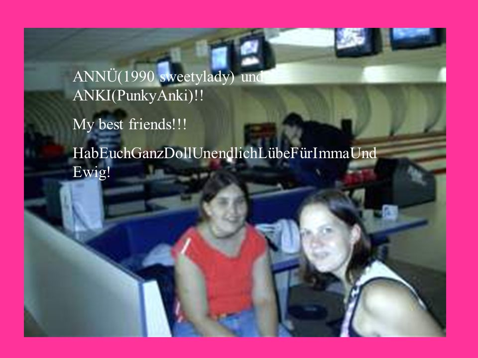 ANNÜ(1990 sweetylady) und ANKI(PunkyAnki)!. My best friends!!.