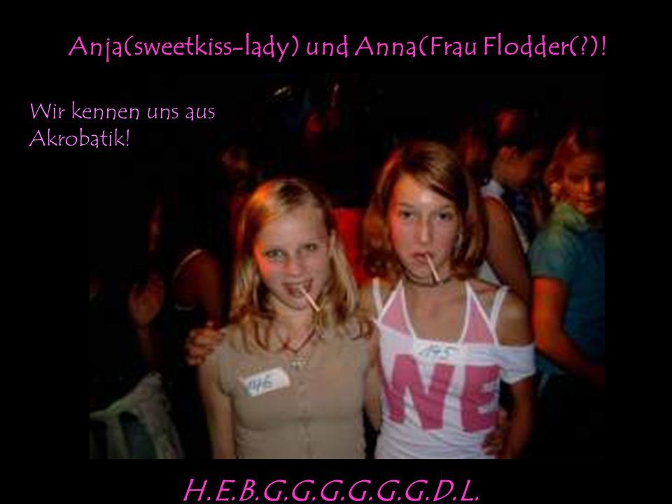 Anja(sweetkiss-lady) und Anna(Frau Flodder( )! Wir kennen uns aus Akrobatik! H.E.B.G.G.G.G.G.G.D.L.