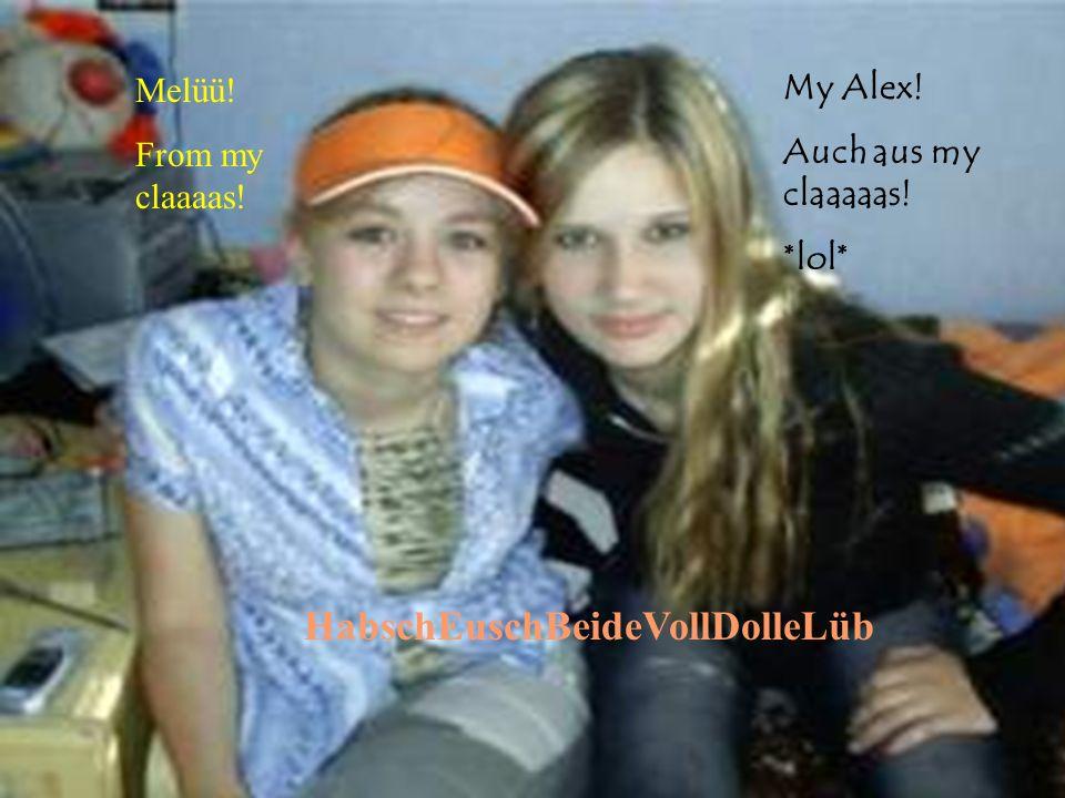 Melüü! From my claaaas! My Alex! Auch aus my claaaaas! *lol* HabschEuschBeideVollDolleLüb