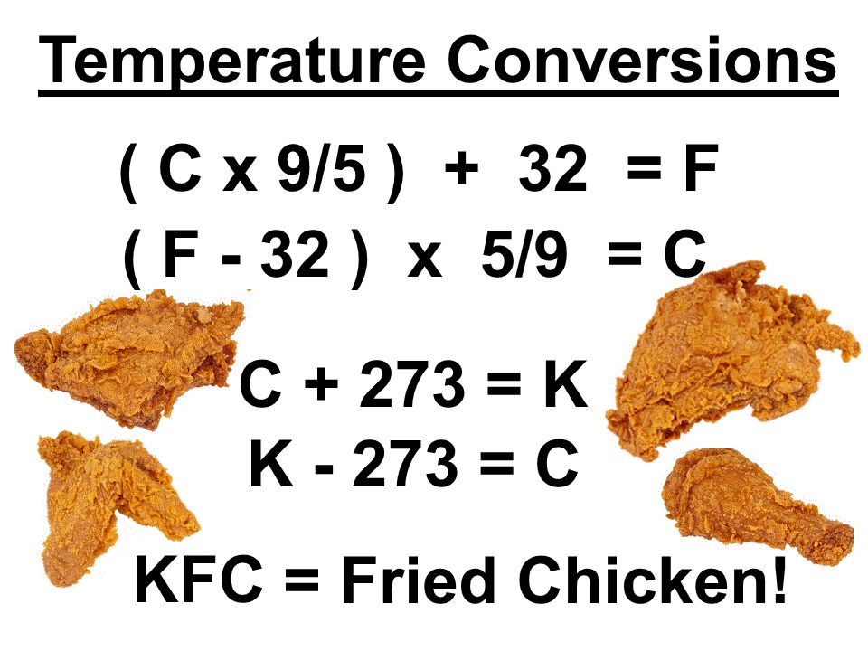 ( C x 9/5 ) + 32 = F ( F - 32 ) x 5/9 = C C + 273 = K K - 273 = C KFC = Fried Chicken.