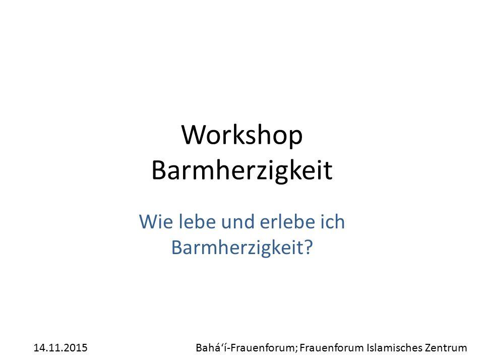 Workshop Barmherzigkeit Wie lebe und erlebe ich Barmherzigkeit? 14.11.2015Bahá'í-Frauenforum; Frauenforum Islamisches Zentrum