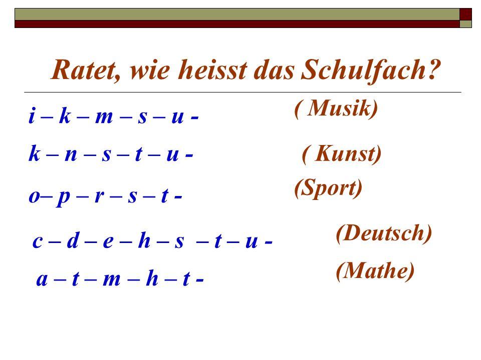 Ratet, wie heisst das Schulfach? i – k – m – s – u - ( Musik) k – n – s – t – u -( Kunst) o– p – r – s – t - (Sport) c – d – e – h – s – t – u - (Deut