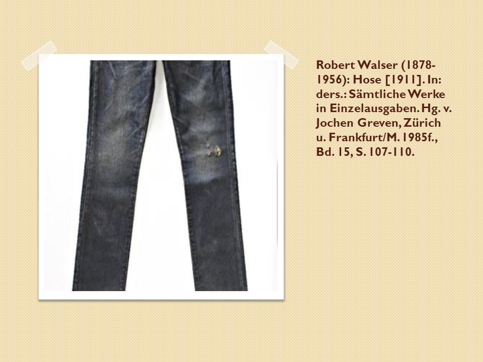 Robert Walser (1878- 1956): Hose [1911]. In: ders.: Sämtliche Werke in Einzelausgaben. Hg. v. Jochen Greven, Zürich u. Frankfurt/M. 1985f., Bd. 15, S.