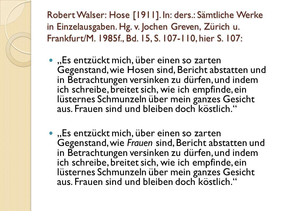 Robert Walser: Hose [1911]. In: ders.: Sämtliche Werke in Einzelausgaben. Hg. v. Jochen Greven, Zürich u. Frankfurt/M. 1985f., Bd. 15, S. 107-110, hie