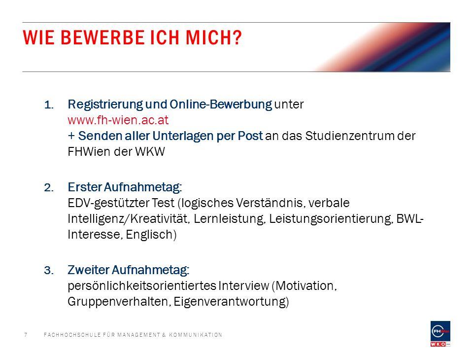 WIE BEWERBE ICH MICH? 1. Registrierung und Online-Bewerbung unter www.fh-wien.ac.at + Senden aller Unterlagen per Post an das Studienzentrum der FHWie