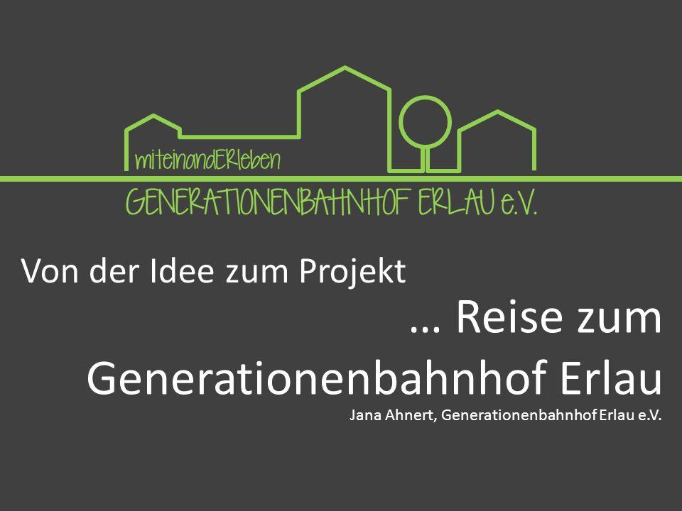 Von der Idee zum Projekt … Reise zum Generationenbahnhof Erlau Jana Ahnert, Generationenbahnhof Erlau e.V.
