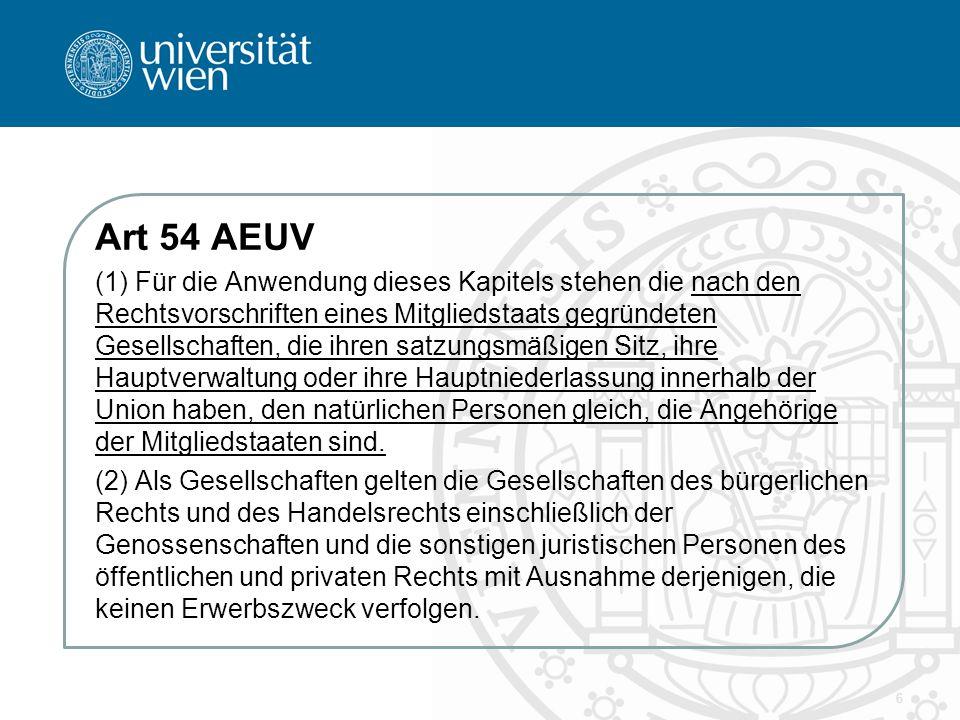 Art 54 AEUV (1) Für die Anwendung dieses Kapitels stehen die nach den Rechtsvorschriften eines Mitgliedstaats gegründeten Gesellschaften, die ihren satzungsmäßigen Sitz, ihre Hauptverwaltung oder ihre Hauptniederlassung innerhalb der Union haben, den natürlichen Personen gleich, die Angehörige der Mitgliedstaaten sind.