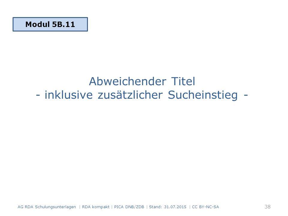 Abweichender Titel - inklusive zusätzlicher Sucheinstieg - AG RDA Schulungsunterlagen | RDA kompakt | PICA DNB/ZDB | Stand: 31.07.2015 | CC BY-NC-SA 38 Modul 5B.11