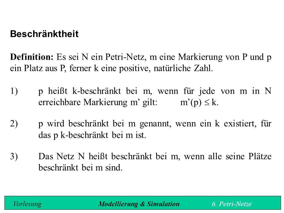Beschränktheit Definition: Es sei N ein Petri-Netz, m eine Markierung von P und p ein Platz aus P, ferner k eine positive, natürliche Zahl.