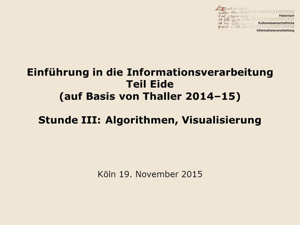Einführung in die Informationsverarbeitung Teil Eide (auf Basis von Thaller 2014–15) Stunde III: Algorithmen, Visualisierung Köln 19.