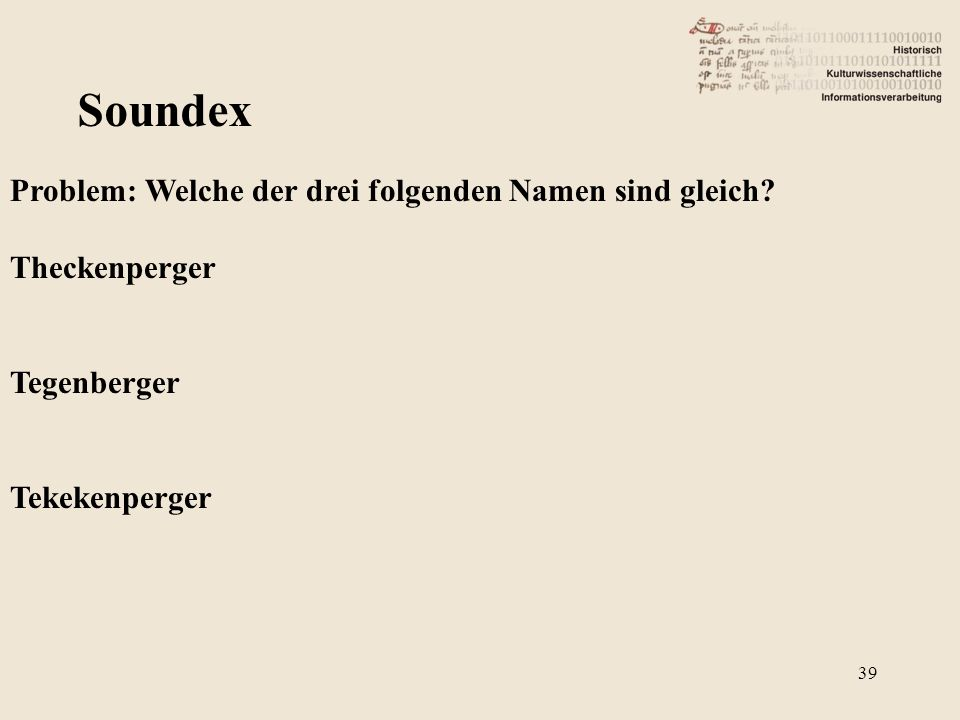 Soundex Problem: Welche der drei folgenden Namen sind gleich? Theckenperger Tegenberger Tekekenperger 39